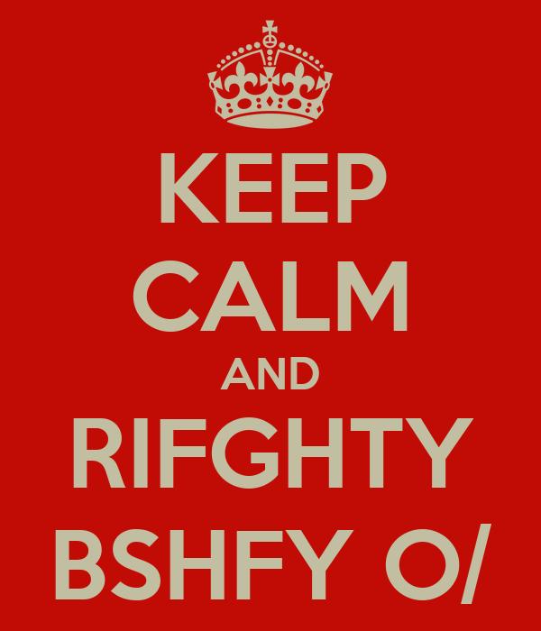 KEEP CALM AND RIFGHTY BSHFY O/