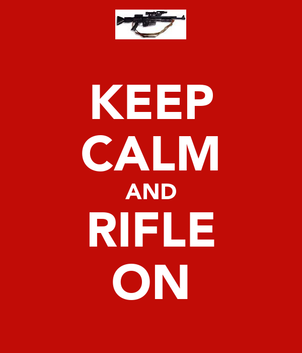 KEEP CALM AND RIFLE ON