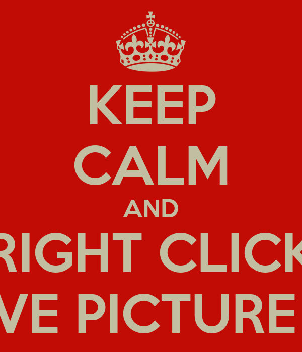 KEEP CALM AND RIGHT CLICK SAVE PICTURE AS