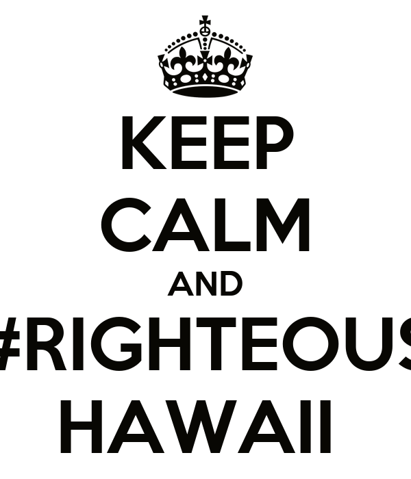 KEEP CALM AND #RIGHTEOUS HAWAII
