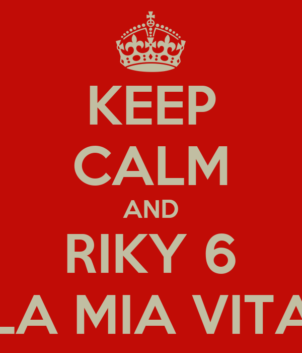 KEEP CALM AND RIKY 6 LA MIA VITA