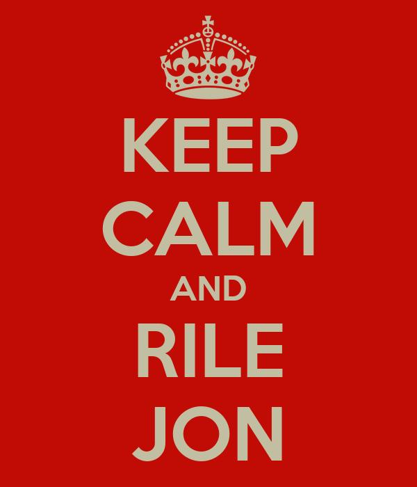 KEEP CALM AND RILE JON