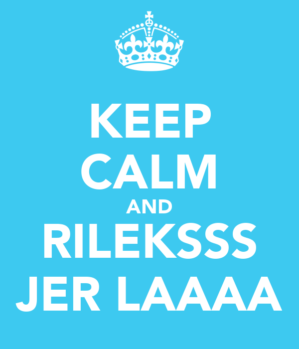 KEEP CALM AND RILEKSSS JER LAAAA