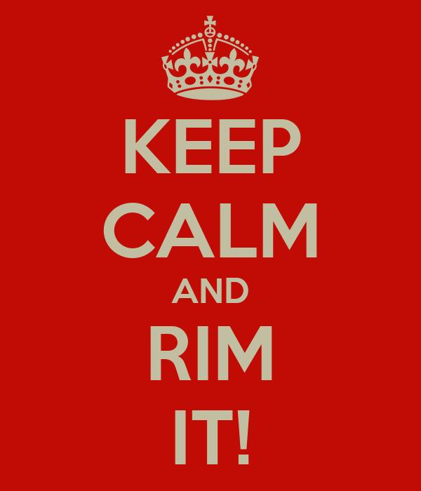 KEEP CALM AND RIM IT!