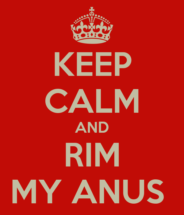 KEEP CALM AND RIM MY ANUS