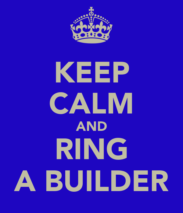 KEEP CALM AND RING A BUILDER