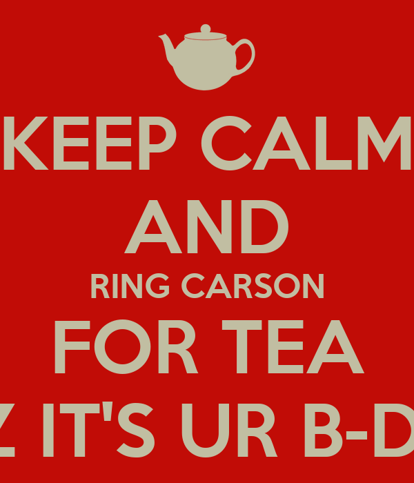 KEEP CALM AND RING CARSON FOR TEA CUZ IT'S UR B-DAY!