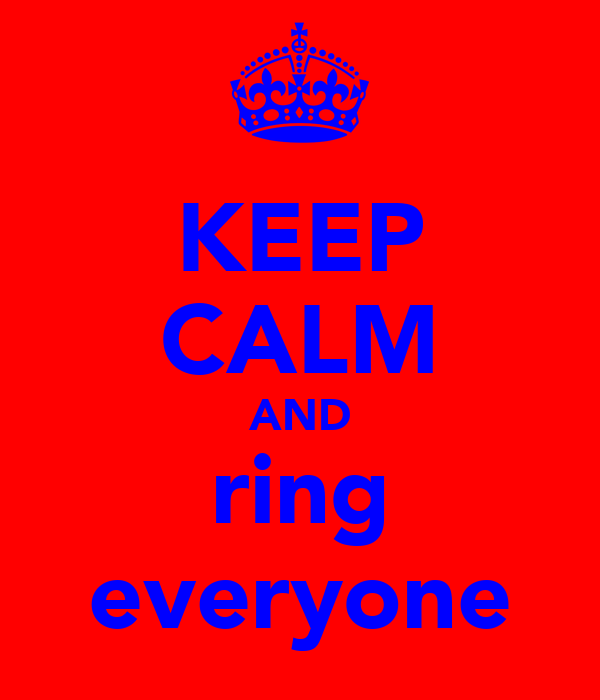 KEEP CALM AND ring everyone