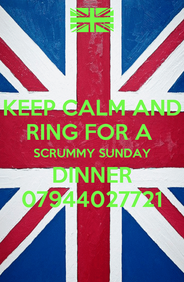 KEEP CALM AND RING FOR A  SCRUMMY SUNDAY DINNER 07944027721