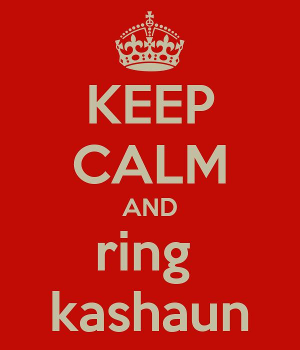 KEEP CALM AND ring  kashaun