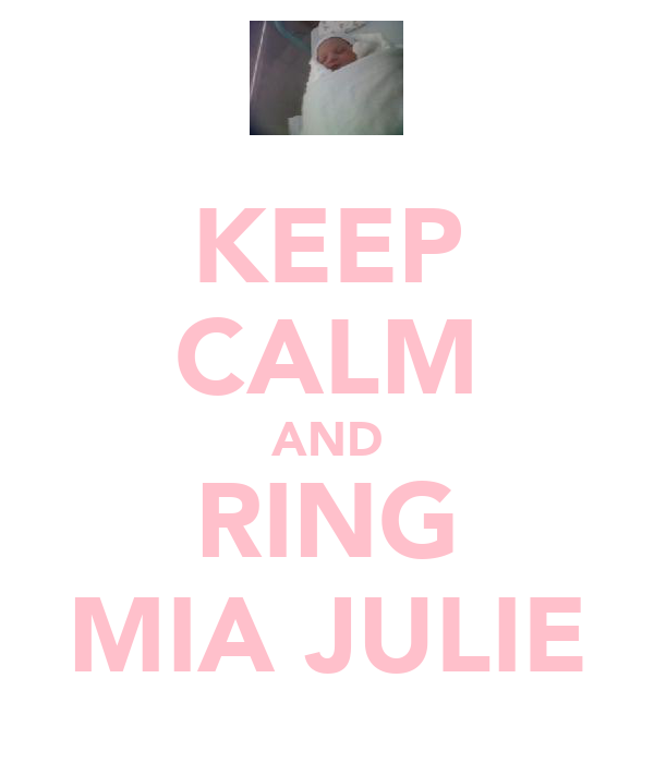 KEEP CALM AND RING MIA JULIE