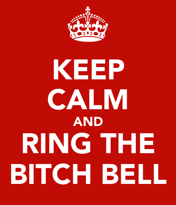 KEEP CALM AND RING THE BITCH BELL