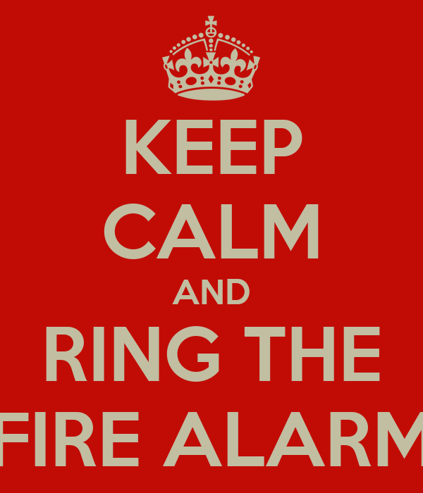 KEEP CALM AND RING THE FIRE ALARM
