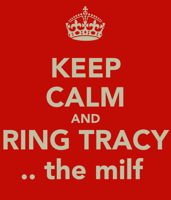 KEEP CALM AND RING TRACY .. the milf