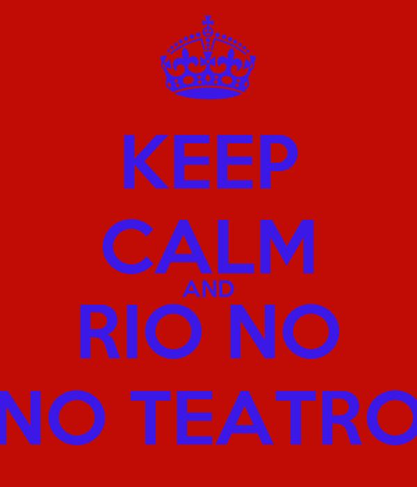 KEEP CALM AND RIO NO NO TEATRO