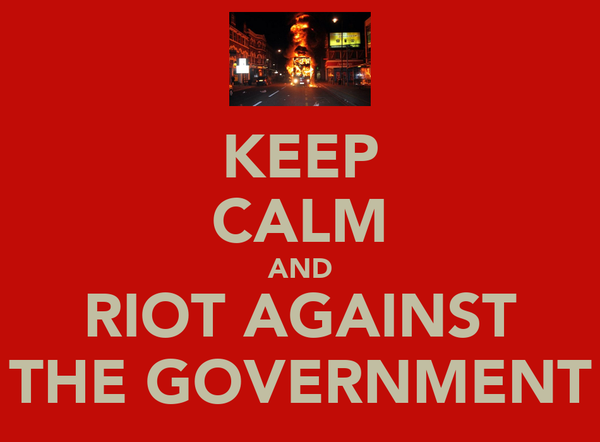 KEEP CALM AND RIOT AGAINST THE GOVERNMENT