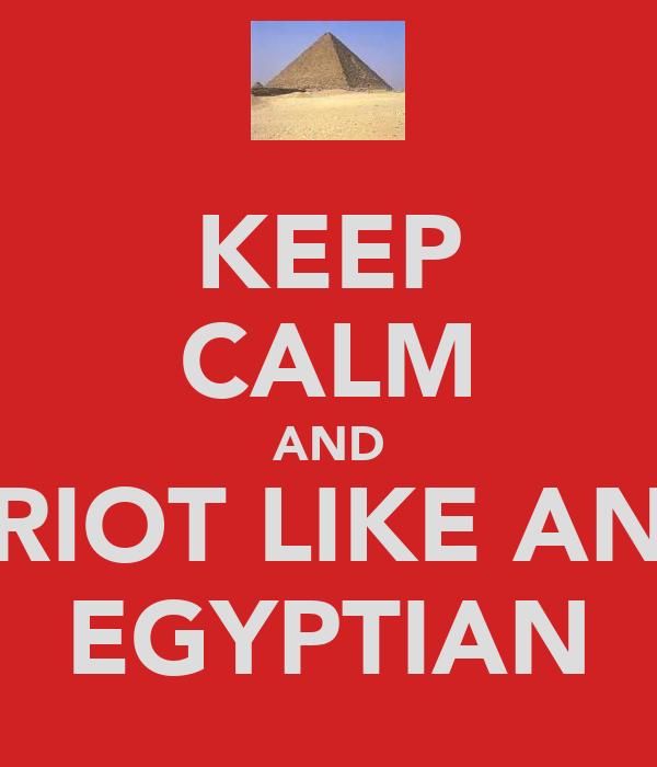KEEP CALM AND RIOT LIKE AN EGYPTIAN