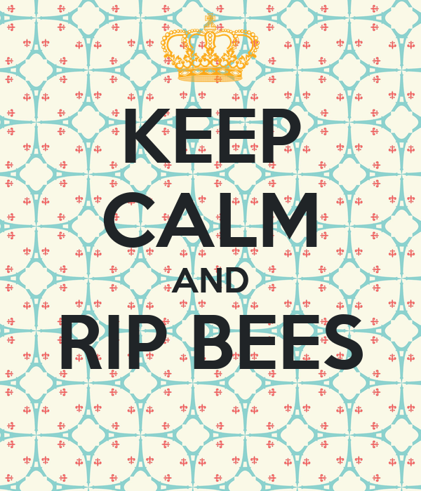KEEP CALM AND RIP BEES