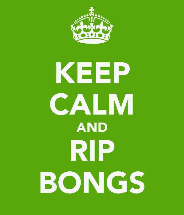 KEEP CALM AND RIP BONGS