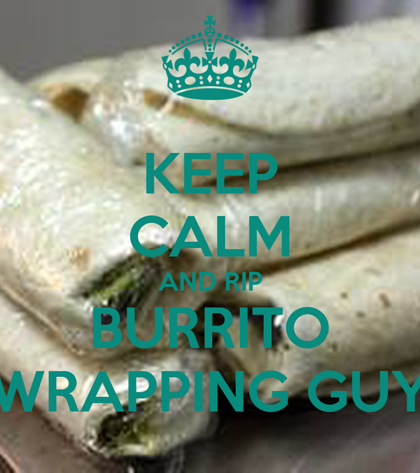 KEEP CALM AND RIP BURRITO WRAPPING GUY