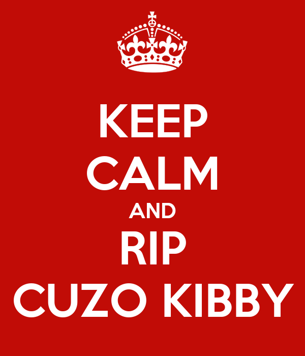 KEEP CALM AND RIP CUZO KIBBY