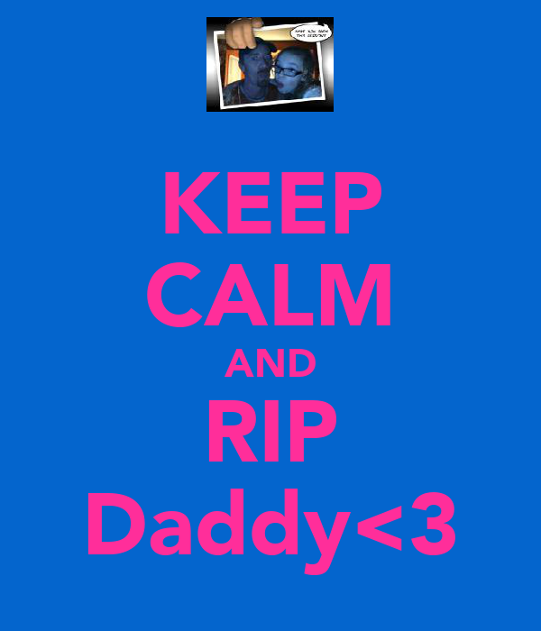 KEEP CALM AND RIP Daddy<3