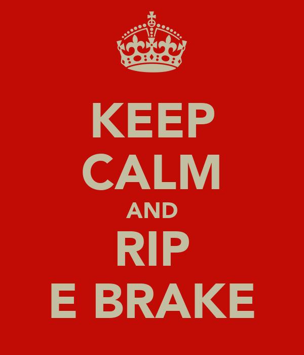 KEEP CALM AND RIP E BRAKE