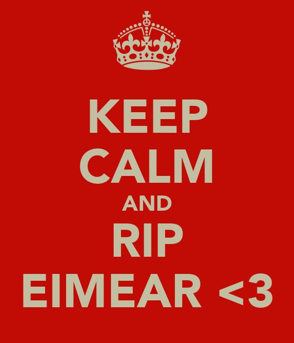 KEEP CALM AND RIP EIMEAR <3