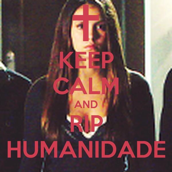KEEP CALM AND RIP HUMANIDADE