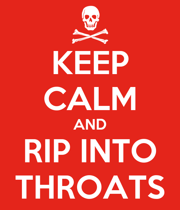 KEEP CALM AND RIP INTO THROATS