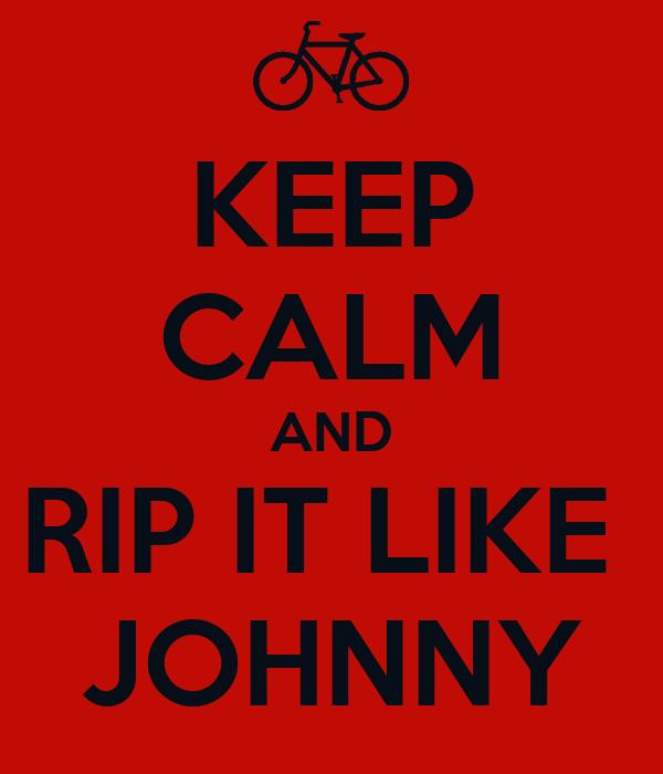 KEEP CALM AND RIP IT LIKE  JOHNNY