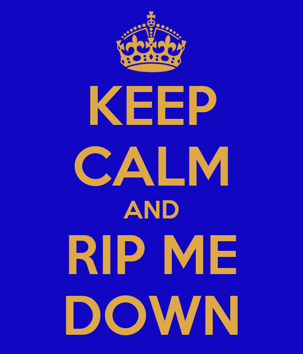 KEEP CALM AND RIP ME DOWN