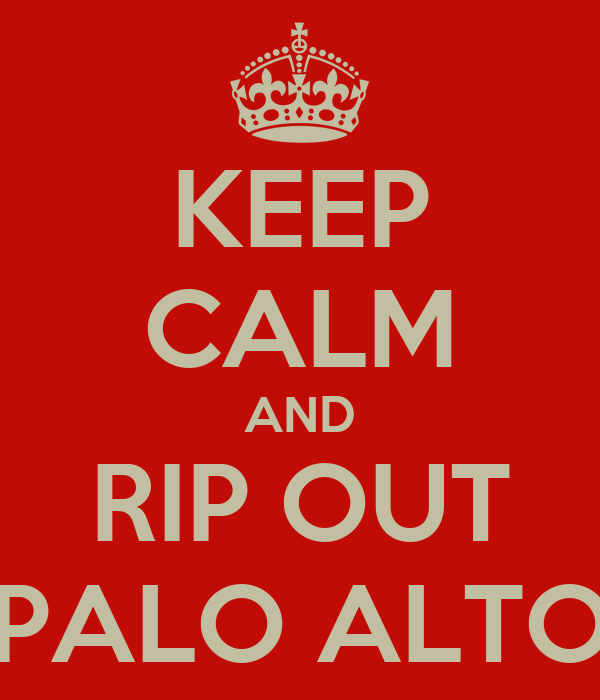 KEEP CALM AND RIP OUT PALO ALTO