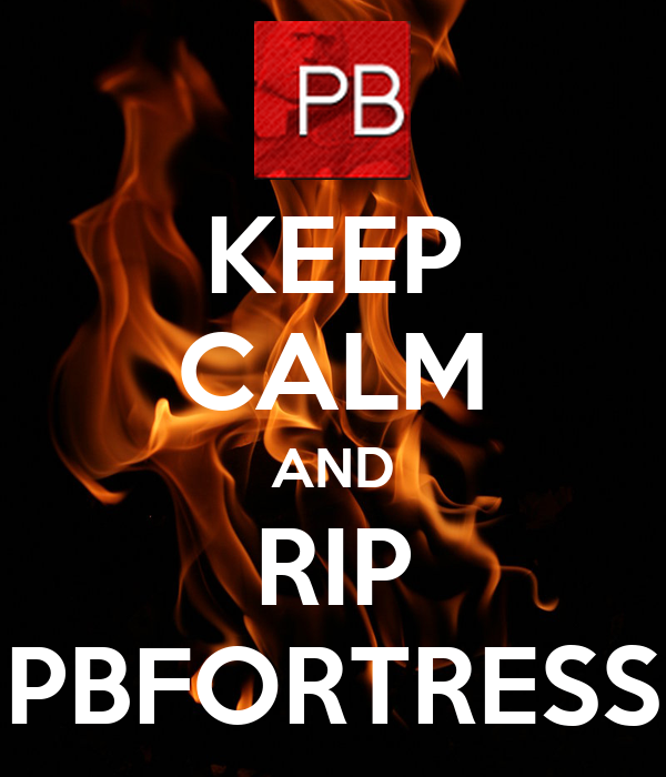 KEEP CALM AND RIP PBFORTRESS