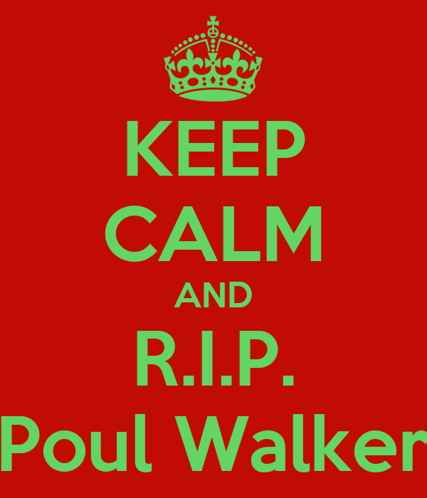 KEEP CALM AND R.I.P. Poul Walker