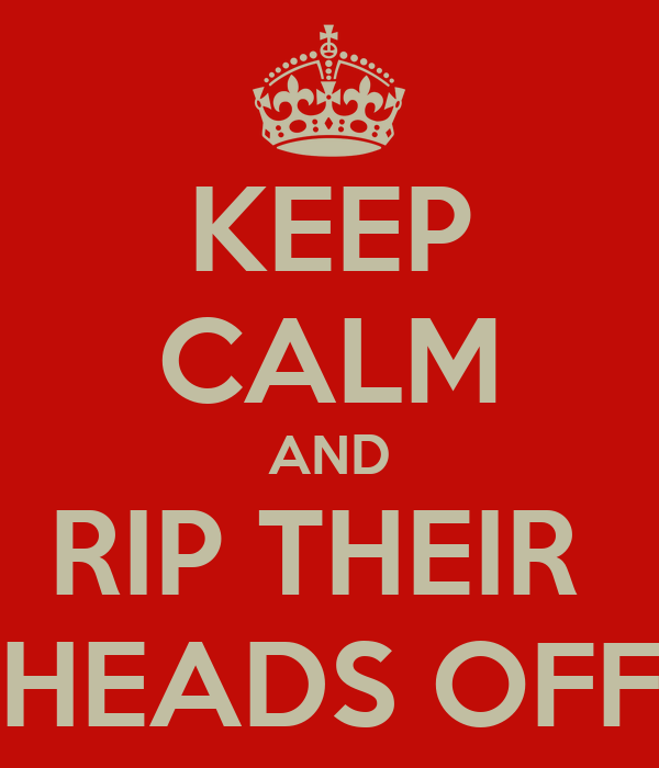 KEEP CALM AND RIP THEIR  HEADS OFF