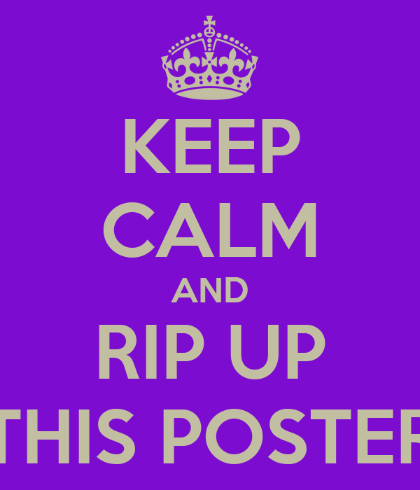 KEEP CALM AND RIP UP THIS POSTER