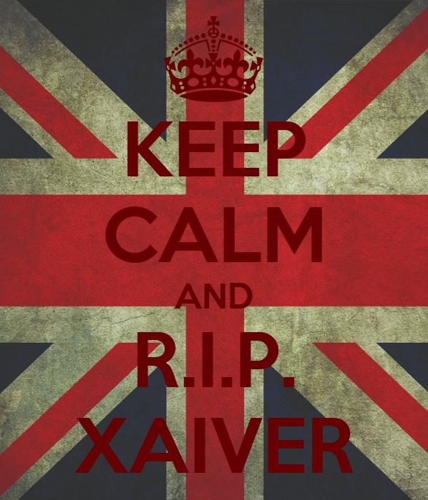 KEEP CALM AND R.I.P. XAIVER