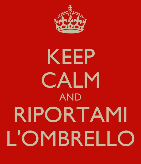 KEEP CALM AND RIPORTAMI L'OMBRELLO