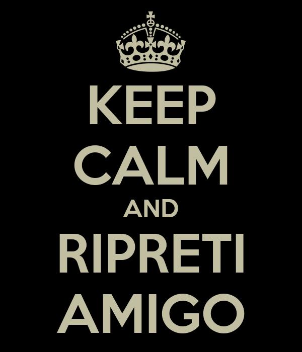 KEEP CALM AND RIPRETI AMIGO