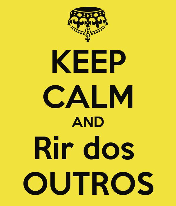 KEEP CALM AND Rir dos  OUTROS