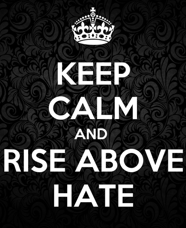 KEEP CALM AND  RISE ABOVE HATE