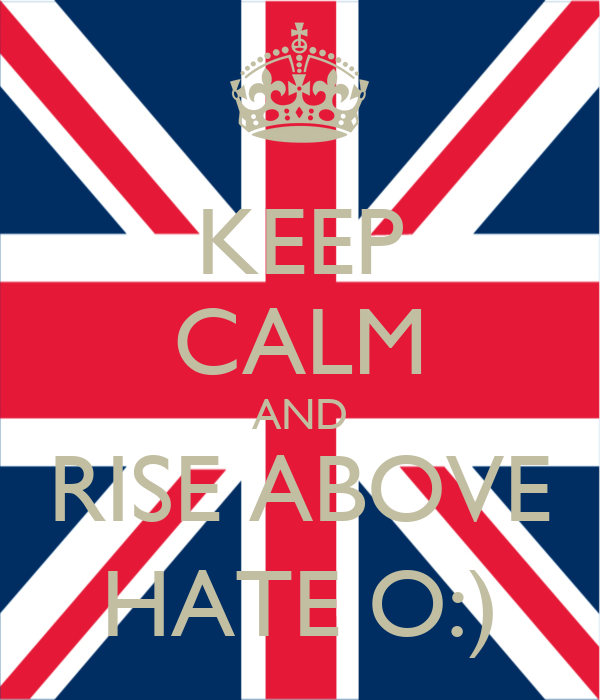 KEEP CALM AND RISE ABOVE HATE O:)
