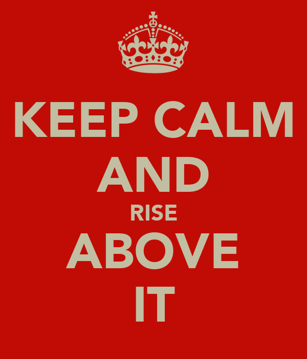 KEEP CALM AND RISE ABOVE IT