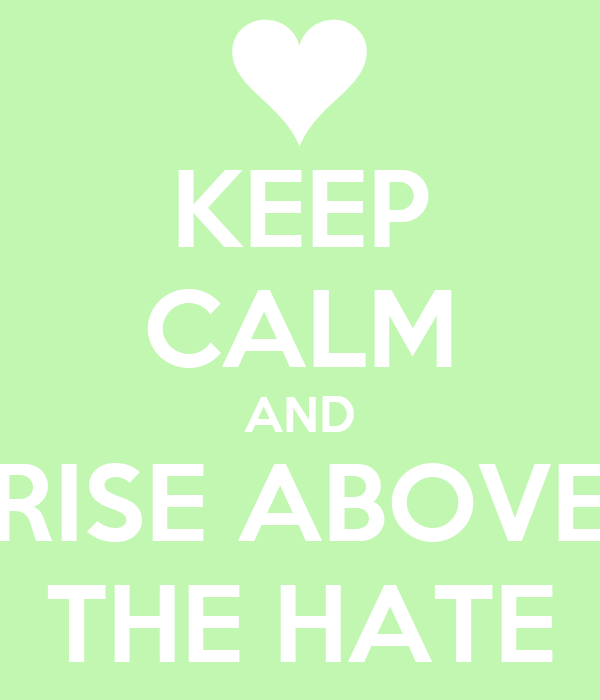 KEEP CALM AND RISE ABOVE THE HATE