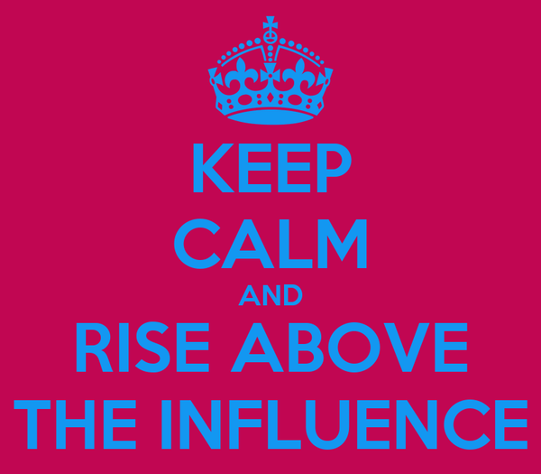 KEEP CALM AND RISE ABOVE THE INFLUENCE