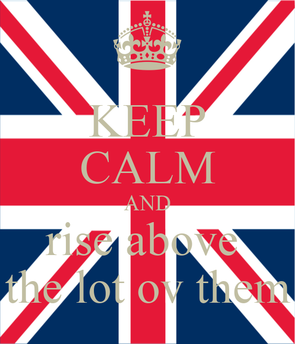 KEEP CALM AND rise above  the lot ov them