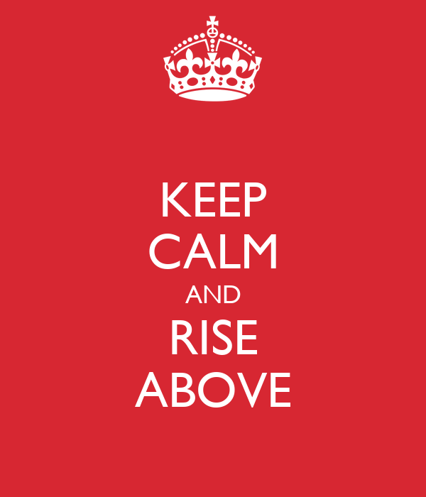 KEEP CALM AND RISE ABOVE