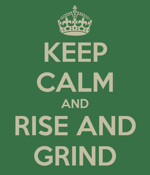 KEEP CALM AND RISE AND GRIND