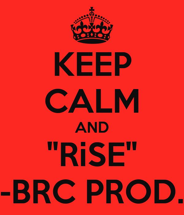 "KEEP CALM AND ""RiSE"" -BRC PROD."